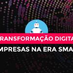 Transformação Digital: A era smart exige empresas inteligentes